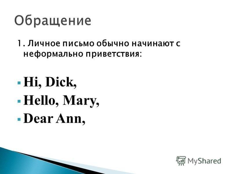 1. Личное письмо обычно начинают с неформально приветствия: Hi, Dick, Hello, Mary, Dear Ann,