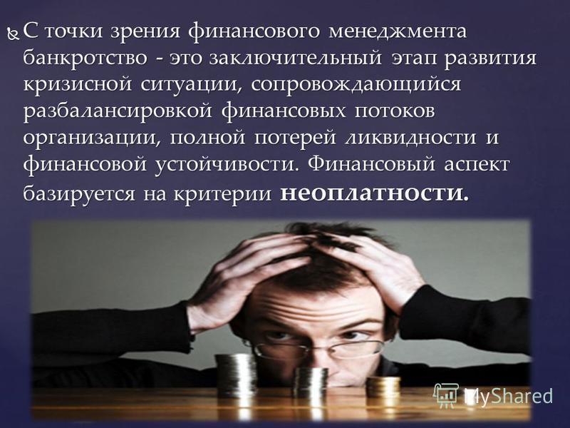 С точки зрения финансового менеджмента банкротство - это заключительный этап развития кризисной ситуации, сопровождающийся разбалансировкой финансовых потоков организации, полной потерей ликвидности и финансовой устойчивости. Финансовый аспект базиру