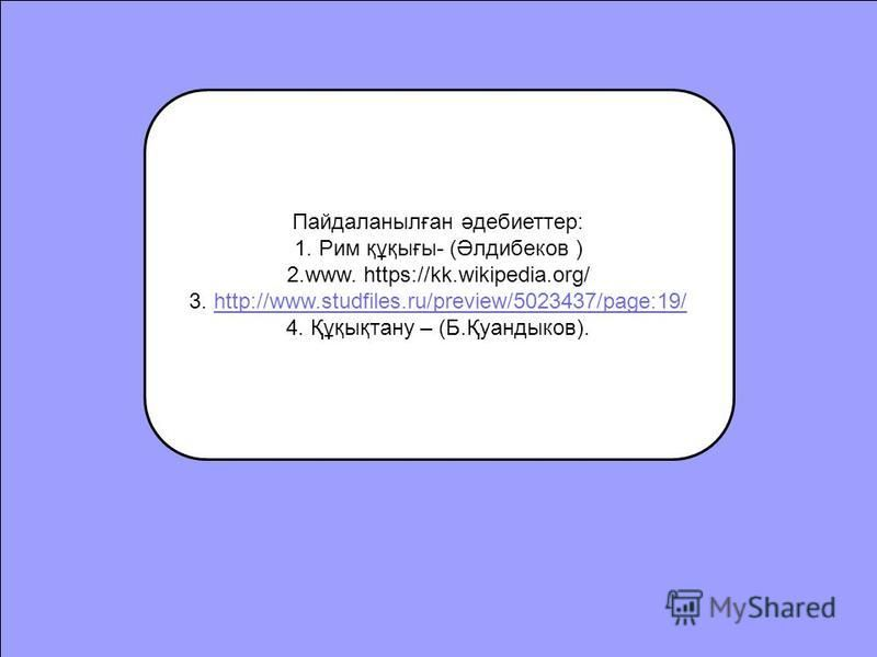 Пайдаланылған әдебиеттер: 1. Рим құқығы- (Әлдибеков ) 2.www. https://kk.wikipedia.org/ 3. http://www.studfiles.ru/preview/5023437/page:19/http://www.studfiles.ru/preview/5023437/page:19/ 4. Құқықтану – (Б.Қуандыков).