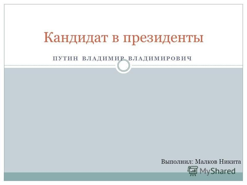 ПУТИН ВЛАДИМИР ВЛАДИМИРОВИЧ Кандидат в президенты Выполнил: Малков Никита