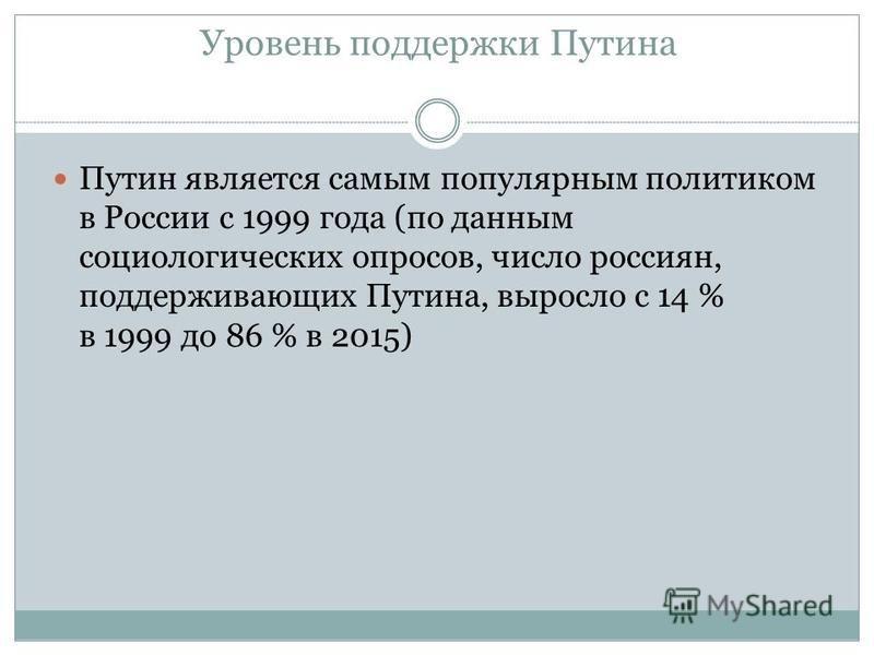 Уровень поддержки Путина Путин является самым популярным политиком в России с 1999 года (по данным социологических опросов, число россиян, поддерживающих Путина, выросло с 14 % в 1999 до 86 % в 2015)