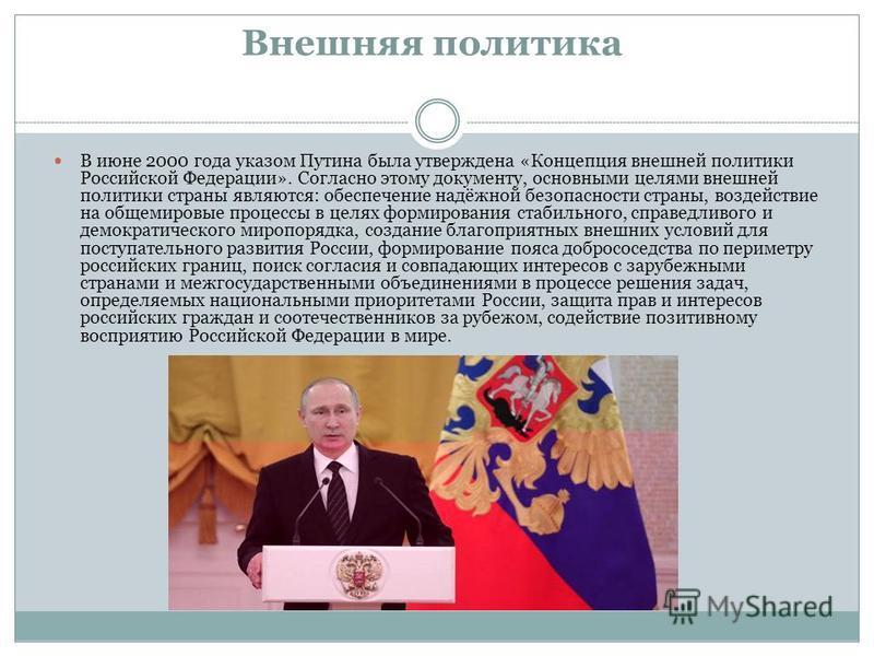 Внешняя политика В июне 2000 года указом Путина была утверждена «Концепция внешней политики Российской Федерации». Согласно этому документу, основными целями внешней политики страны являются: обеспечение надёжной безопасности страны, воздействие на о