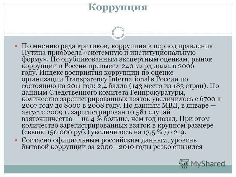 Коррупция По мнению ряда критиков, коррупция в период правления Путина приобрела «системную и институциональную форму». По опубликованным экспертным оценкам, рынок коррупции в России превысил 240 млрд долл. в 2006 году. Индекс восприятия коррупции по
