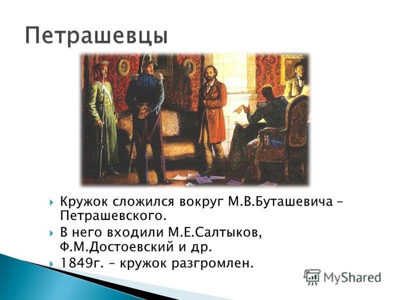 Кружок сложился вокруг М.В.Буташевича – Петрашевского. В него входили М.Е.Салтыков, Ф.М.Достоевский и др. 1849 г. – кружок разгромлен.