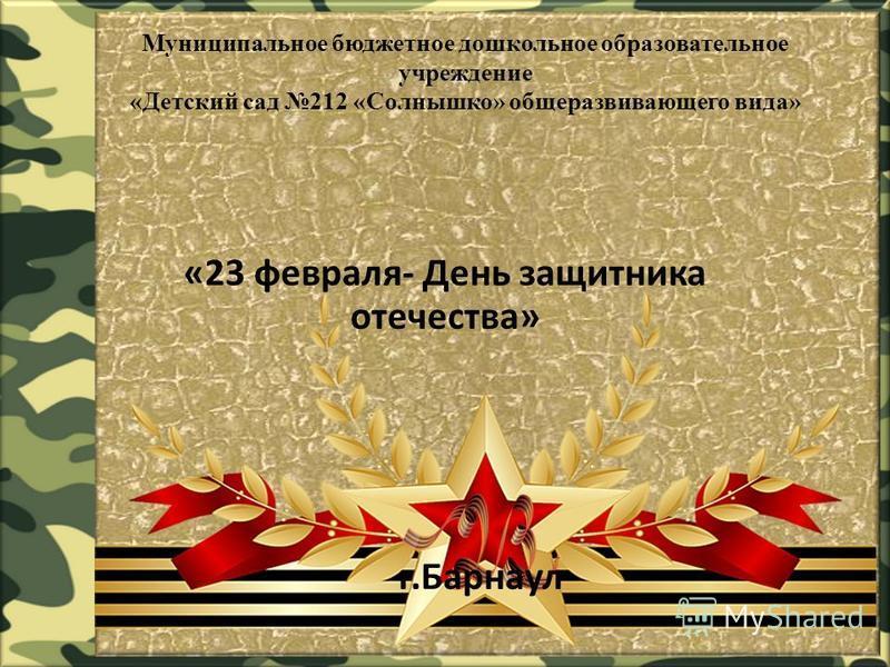 Муниципальное бюджетное дошкольное образовательное учреждение «Детский сад 212 «Солнышко» общеразвивающего вида» «23 февраля- День защитника отечества» г.Барнаул