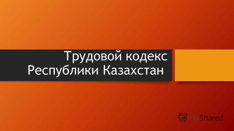 Трудовой кодекс Республики Казахстан