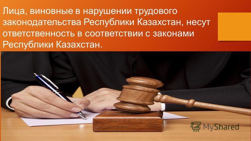 Лица, виновные в нарушении трудового законодательства Республики Казахстан, несут ответственность в соответствии с законами Республики Казахстан.
