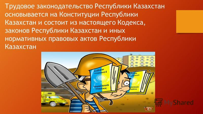 Трудовое законодательство Республики Казахстан основывается на Конституции Республики Казахстан и состоит из настоящего Кодекса, законов Республики Казахстан и иных нормативных правовых актов Республики Казахстан