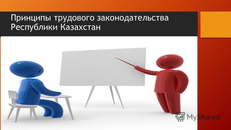 Принципы трудового законодательства Республики Казахстан