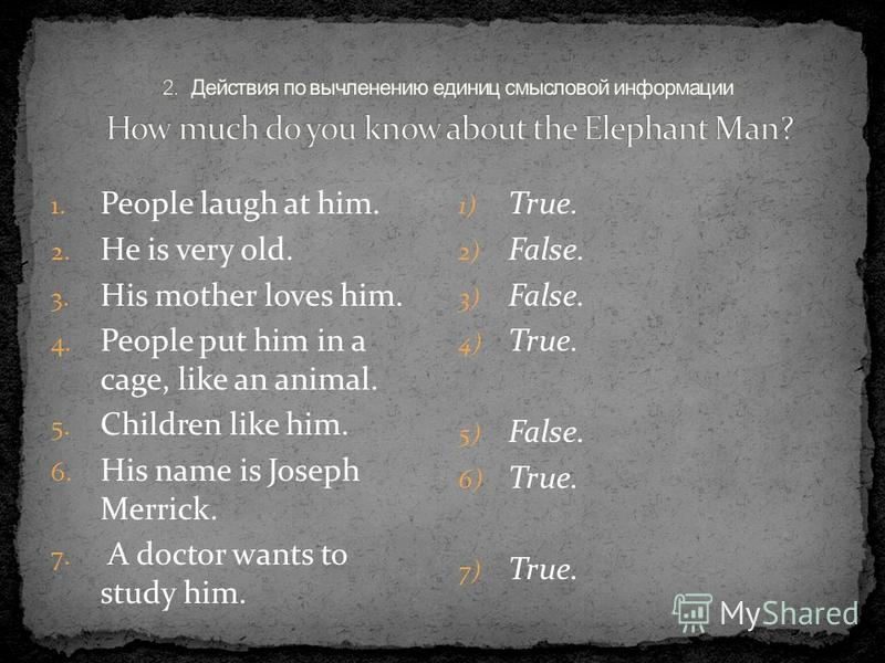 1. People laugh at him. 2. He is very old. 3. His mother loves him. 4. People put him in a cage, like an animal. 5. Children like him. 6. His name is Joseph Merrick. 7. A doctor wants to study him. 1) True. 2) False. 3) False. 4) True. 5) False. 6) T