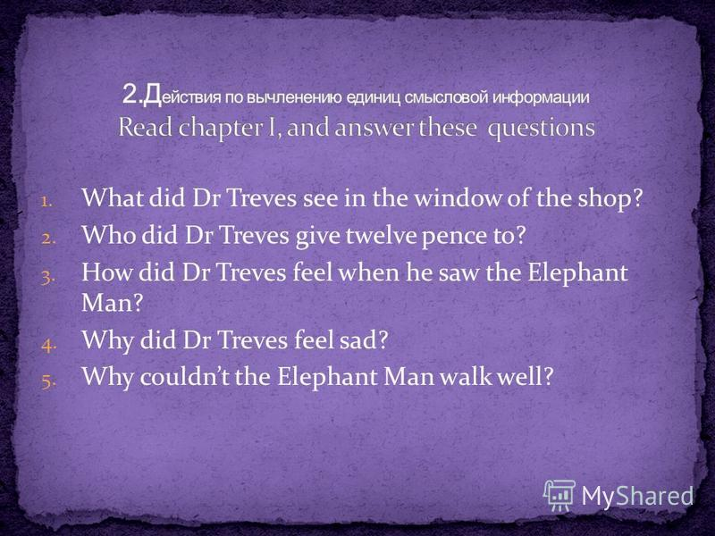 1. What did Dr Treves see in the window of the shop? 2. Who did Dr Treves give twelve pence to? 3. How did Dr Treves feel when he saw the Elephant Man? 4. Why did Dr Treves feel sad? 5. Why couldnt the Elephant Man walk well?