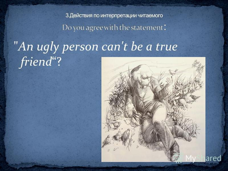 An ugly person can't be a true friend?