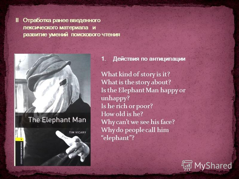 1. Действия по антиципации What kind of story is it? What is the story about? Is the Elephant Man happy or unhappy? Is he rich or poor? How old is he? Why cant we see his face? Why do people call him elephant?