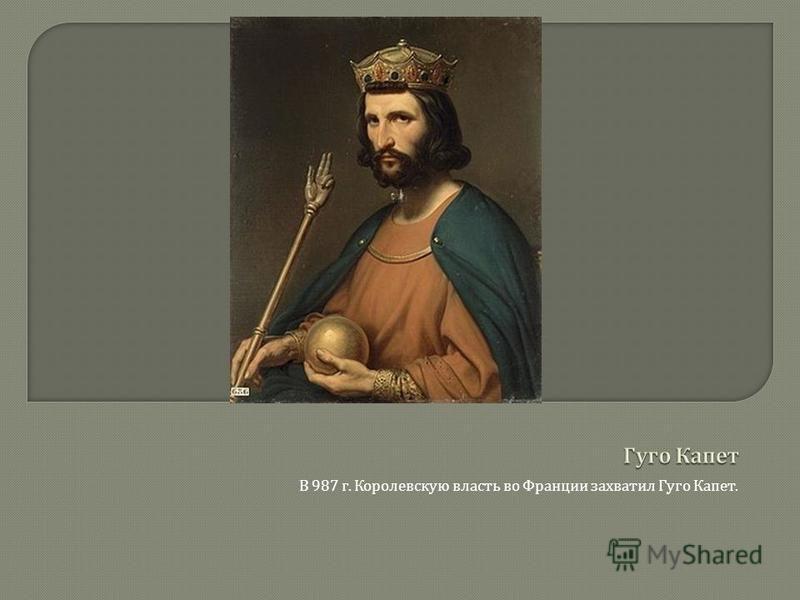 В 987 г. Королевскую власть во Франции захватил Гуго Капет.