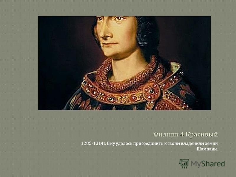 1285-1314 г. Ему удалось присоединить к своим владениям земли Шампани.