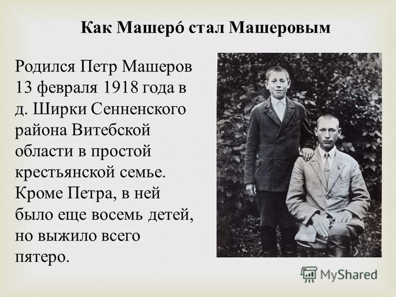 Как Машер ó стал Машеровым Родился Петр Машеров 13 февраля 1918 года в д. Ширки Сенненского района Витебской области в простой крестьянской семье. Кроме Петра, в ней было еще восемь детей, но выжило всего пятеро.
