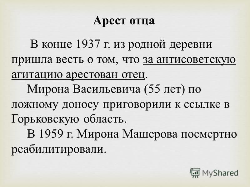 В конце 1937 г. из родной деревни пришла весть о том, что за антисоветскую агитацию арестован отец. Мирона Василье  вича (55 лет ) по ложному доносу приговорили к ссылке в Горьковскую область. В 1959 г. Мирона Машерова посмертно реабилитировали. Аре