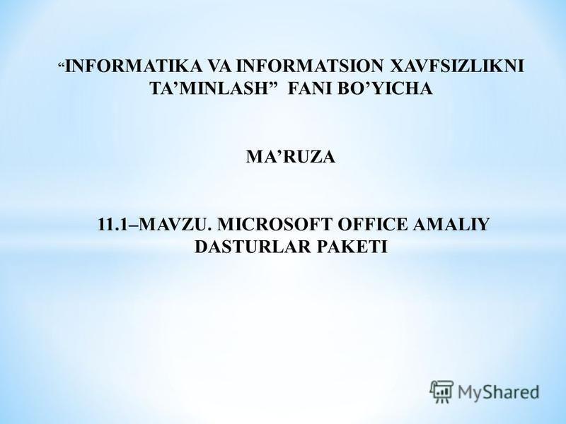 INFORMATIKA VA INFORMATSION XAVFSIZLIKNI TAMINLASH FANI BOYICHA MARUZA 11.1–MAVZU. MICROSOFT OFFICE AMALIY DASTURLAR PAKETI