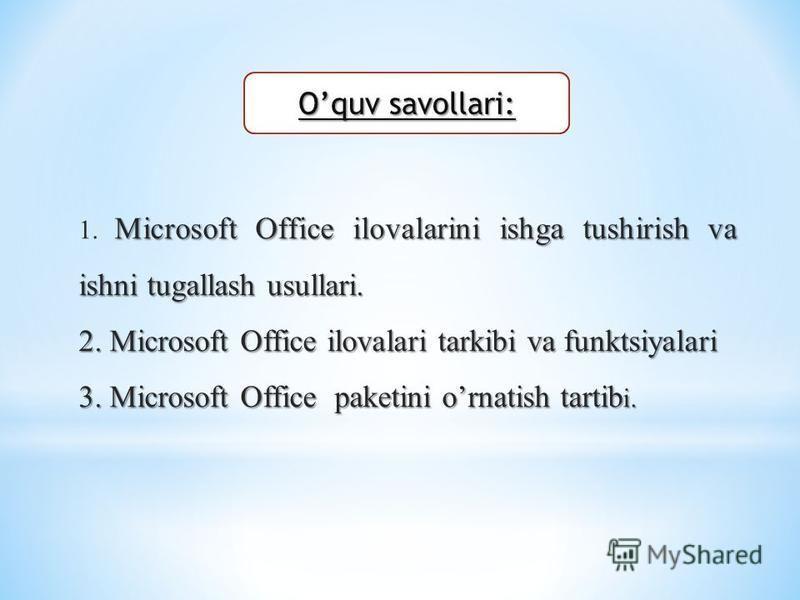 Oquv savollari: Microsoft Office ilovalarini ishga tushirish va ishni tugallash usullari. 1. Microsoft Office ilovalarini ishga tushirish va ishni tugallash usullari. 2. Microsoft Office ilovalari tarkibi va funktsiyalari 3. Microsoft Office paketini