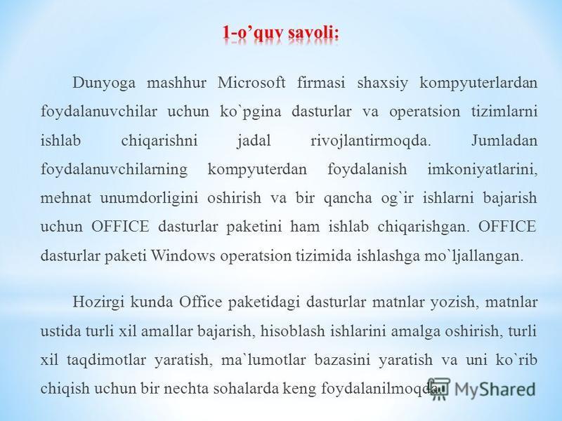 Dunyogа mаshhur Microsoft firmаsi shаxsiy kompyuterlаrdаn fоydаlаnuvchilаr uchun ko`pginа dаsturlаr vа оpеrаtsiоn tizimlаrni ishlаb chiqаrishni jаdаl rivоjlаntirmоqdа. Jumlаdаn fоydаlаnuvchilаrning kompyuterdаn fоydаlаnish imkоniyatlаrini, mehnat unu