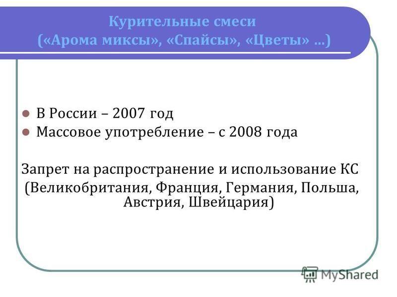 Курительные смеси («Арома миксы», «Спайсы», «Цветы» …) В России – 2007 год Массовое употребление – с 2008 года Запрет на распространение и использование КС (Великобритания, Франция, Германия, Польша, Австрия, Швейцария)