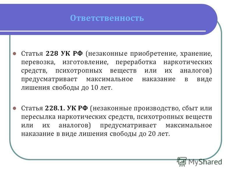 Ответственность Статья 228 УК РФ (незаконные приобретение, хранение, перевозка, изготовление, переработка наркотических средств, психотропных веществ или их аналогов) предусматривает максимальное наказание в виде лишения свободы до 10 лет. Статья 228