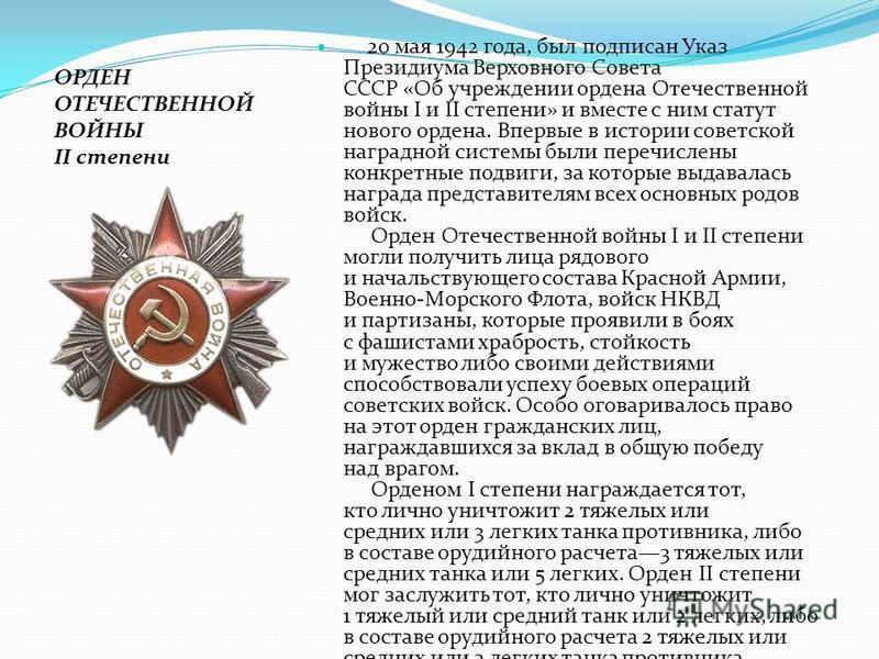 20 мая 1942 года, был подписан Указ Президиума Верховного Совета СССР «Об учреждении ордена Отечественной войны I и II степени» и вместе с ним статут нового ордена. Впервые в истории советской наградной системы были перечислены конкретные подвиги, за