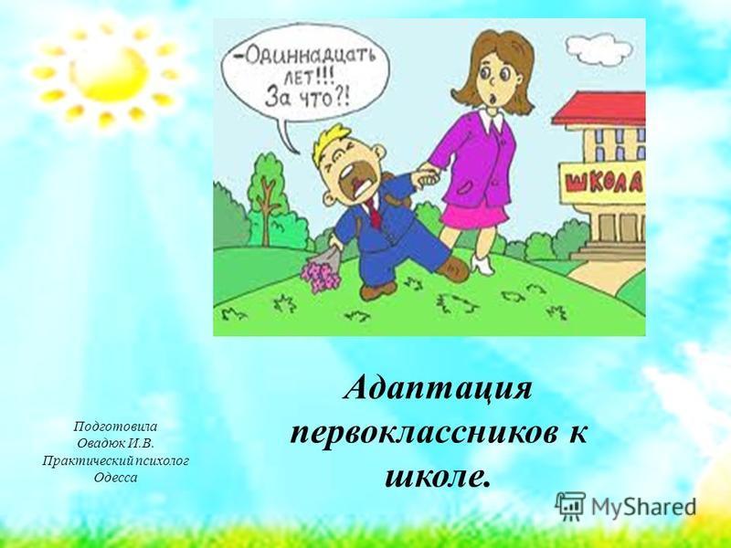 Адаптация первоклассников к школе. Подготовила Овадюк И.В. Практический психолог Одесса