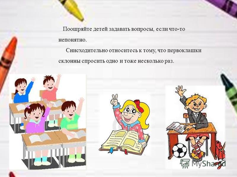 Поощряйте детей задавать вопросы, если что-то непонятно. Снисходительно относитесь к тому, что первоклашки склонны спросить одно и тоже несколько раз.
