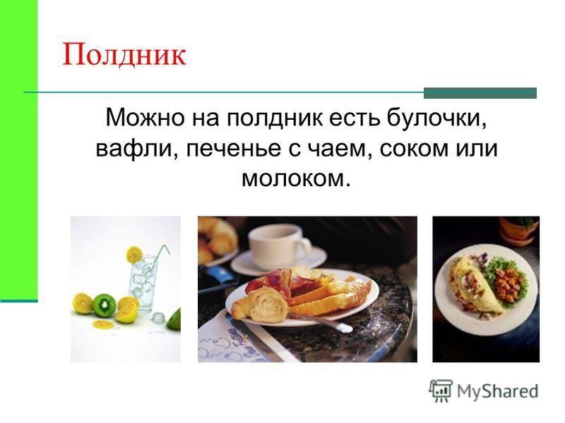 Полдник Можно на полдник есть булочки, вафли, печенье с чаем, соком или молоком.