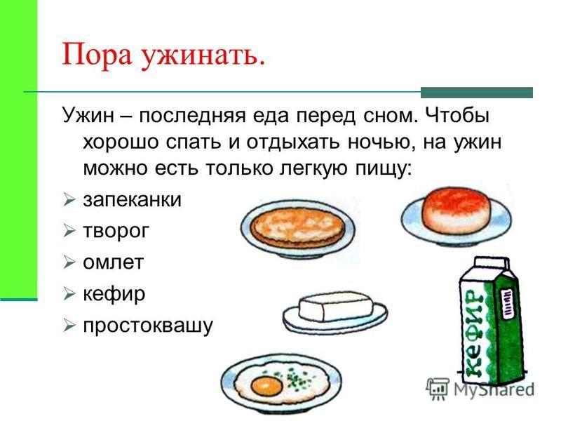 Пора ужинать. Ужин – последняя еда перед сном. Чтобы хорошо спать и отдыхать ночью, на ужин можно есть только легкую пищу: запеканки творог омлет кефир простоквашу