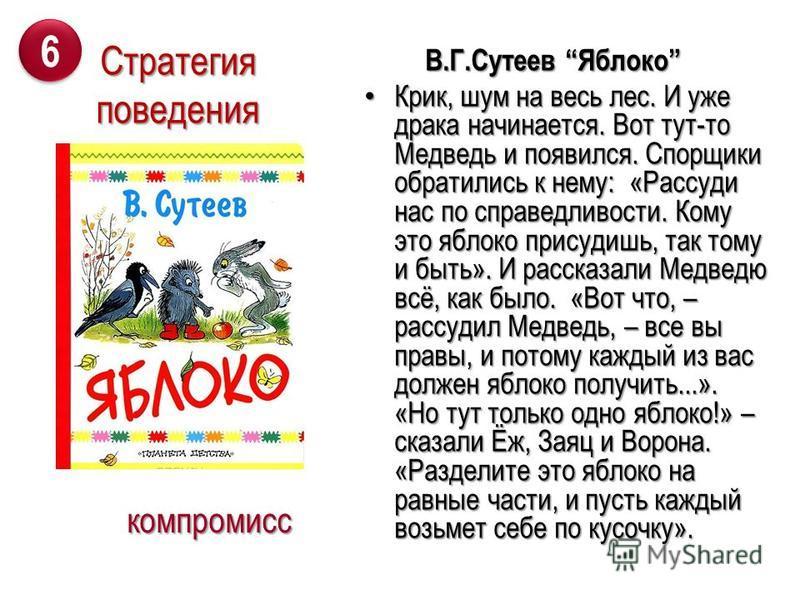 В.Г.Сутеев Яблоко В.Г.Сутеев Яблоко Крик, шум на весь лес. И уже драка начинается. Вот тут-то Медведь и появился. Спорщики обратились к нему: «Рассуди нас по справедливости. Кому это яблоко присудишь, так тому и быть». И рассказали Медведю всё, как б
