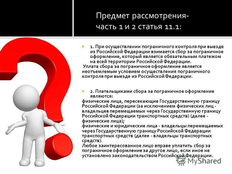 Предмет рассмотрения- часть 1 и 2 статья 11.1: 1. При осуществлении пограничного контроля при выезде из Российской Федерации взимается сбор за пограничное оформление, который является обязательным платежом на всей территории Российской Федерации. Упл