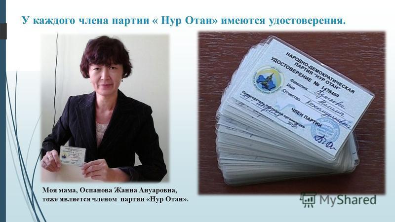 У каждого члена партии « Нур Отан» имеются удостоверения. Моя мама, Оспанова Жанна Ануаровна, тоже является членом партии «Нур Отан».