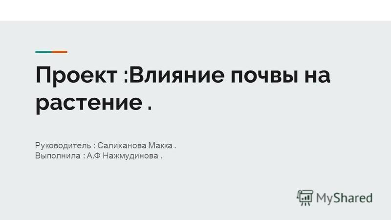 Проект :Влияние почвы на растение. Руководитель : Салиханова Макка. Выполнила : А. Ф Нажмудинова.