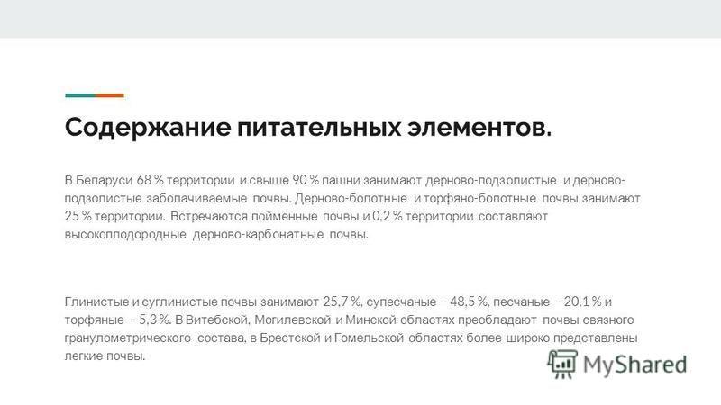 Содержание питательных элементов. В Беларуси 68 % территории и свыше 90 % пашни занимают дерново - подзолистые и дерново - подзолистые заболачиваемые почвы. Дерново - болотные и торфяно - болотные почвы занимают 25 % территории. Встречаются пойменные