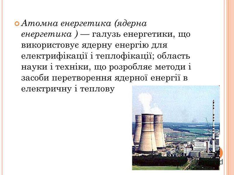 Атомна енергетика (ядерна енергетика ) галузь енергетики, що використовує ядерну енергію для електрифікації і теплофікації; область науки і техніки, що розробляє методи і засоби перетворення ядерної енергії в електричну і теплову