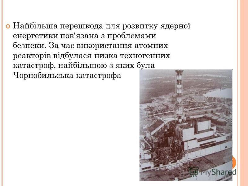 Найбільша перешкода для розвитку ядерної енергетики пов'язана з проблемами безпеки. За час використання атомних реакторів відбулася низка техногенних катастроф, найбільшою з яких була Чорнобильська катастрофа