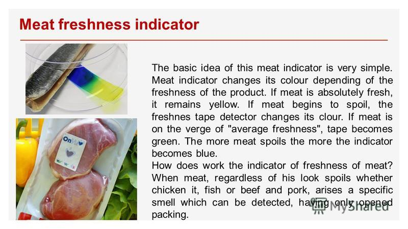 Meat freshness indicator The basic idea of this meat indicator is very simple. Meat indicator changes its colour depending of the freshness of the product. If meat is absolutely fresh, it remains yellow. If meat begins to spoil, the freshnes tape det