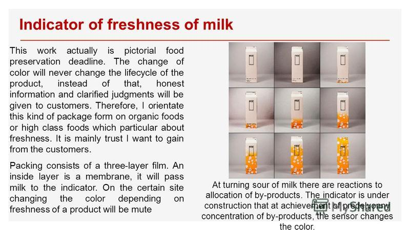 Indicator of freshness of milk This work actually is pictorial food preservation deadline. The change of color will never change the lifecycle of the product, instead of that, honest information and clarified judgments will be given to customers. The