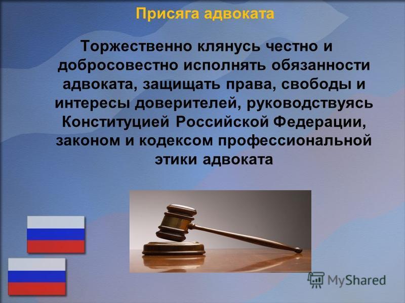 Присяга адвоката Торжественно клянусь честно и добросовестно исполнять обязанности адвоката, защищать права, свободы и интересы доверителей, руководствуясь Конституцией Российской Федерации, законом и кодексом профессиональной этики адвоката