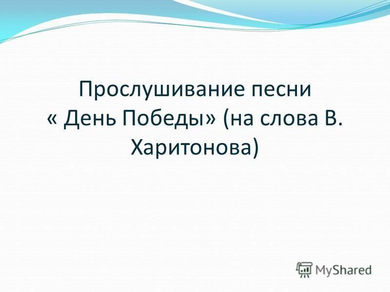 Прослушивание песни « День Победы» (на слова В. Харитонова)