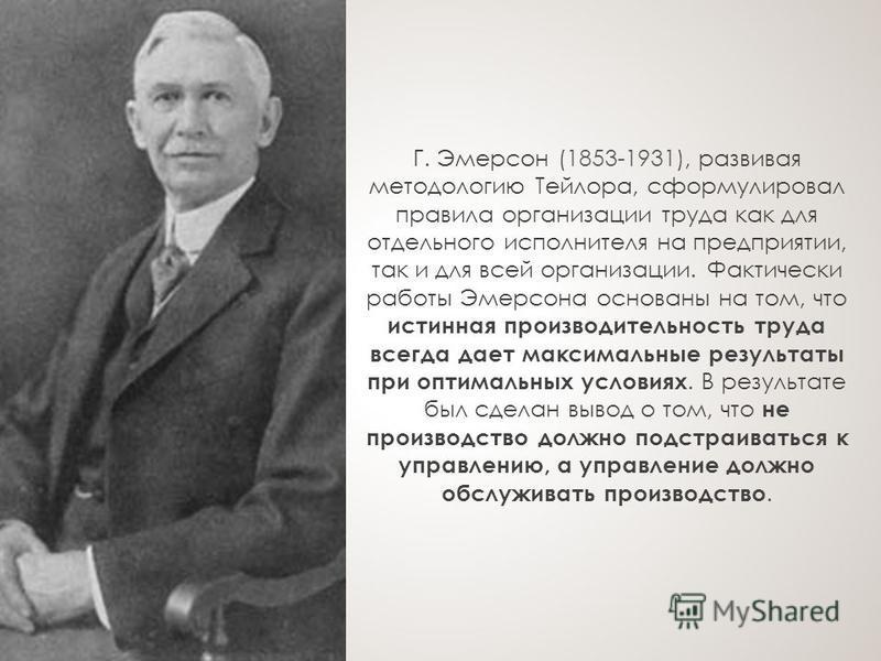 Г. Эмерсон (1853-1931), развивая методологию Тейлора, сформулировал правила организации труда как для отдельного исполнителя на предприятии, так и для всей организации. Фактически работы Эмерсона основаны на том, что истинная производительность труда