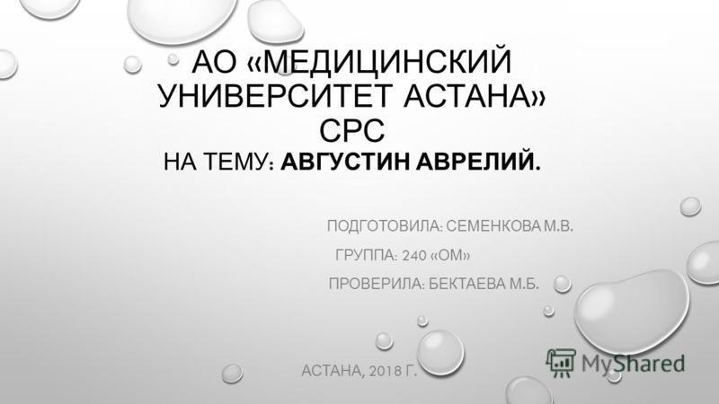 АО « МЕДИЦИНСКИЙ УНИВЕРСИТЕТ АСТАНА » СРС НА ТЕМУ : АВГУСТИН АВРЕЛИЙ. ПОДГОТОВИЛА : СЕМЕНКОВА М. В. ГРУППА : 240 « ОМ » ПРОВЕРИЛА : БЕКТАЕВА М. Б. АСТАНА, 2018 Г.