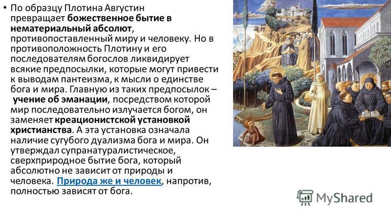 По образцу Плотина Августин превращает божественное бытие в нематериальный абсолют, противопоставленный миру и человеку. Но в противоположность Плотину и его последователям богослов ликвидирует всякие предпосылки, которые могут привести к выводам пан