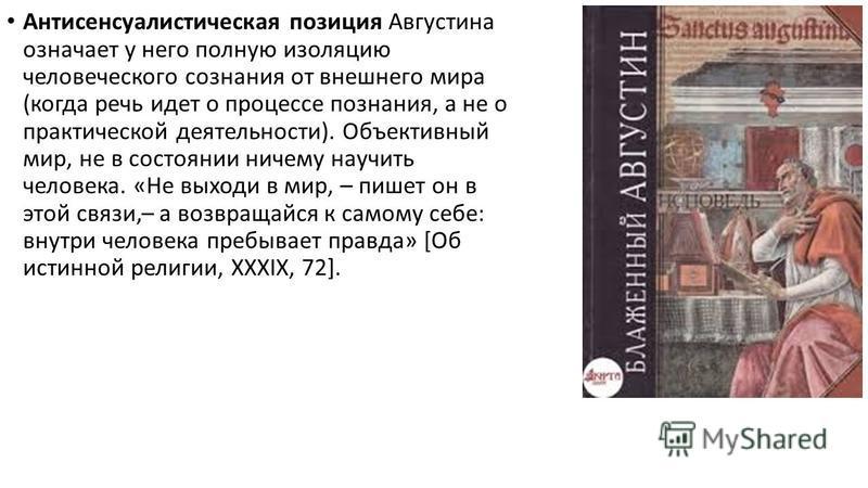 Антисенсуалистическая позиция Августина означает у него полную изоляцию человеческого сознания от внешнего мира (когда речь идет о процессе познания, а не о практическойй деятельности). Объективный мир, не в состоянии ничему научить человека. «Не вых