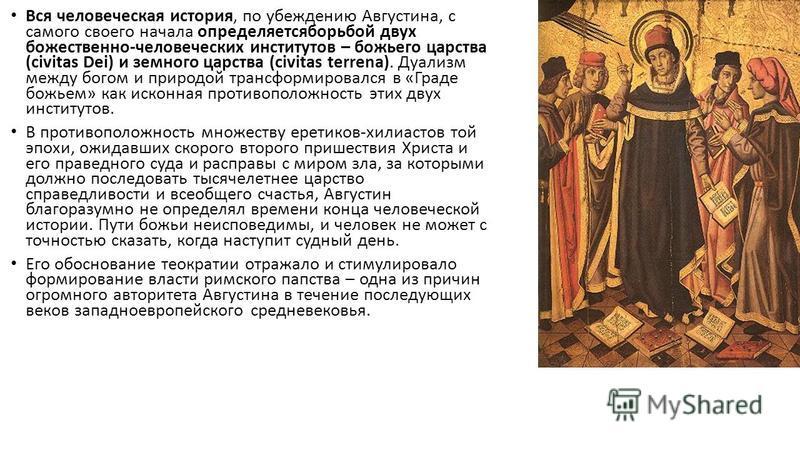 Вся человеческая история, по убеждению Августина, с самого своего начала определяетсяборьбой двух божественно-человеческих институтов – божьего царства (civitas Dei) и земного царства (civitas terrena). Дуализм между богом и природой трансформировалс