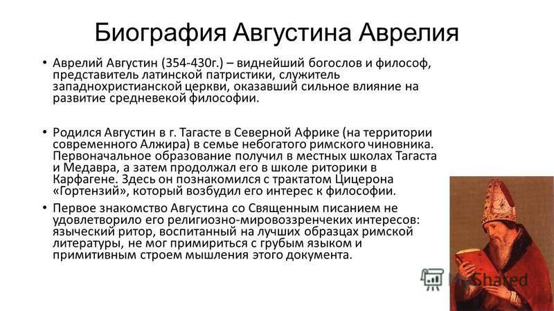 Биография Августина Аврелия Аврелий Августин (354-430 г.) – виднейший богослов и философ, представитель латинской патристики, служитель западно христианской церкви, оказавший сильное влияние на развитие средневековой философии. Родился Августин в г.