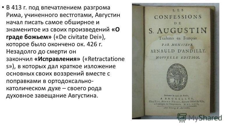 В 413 г. под впечатлением разгрома Рима, учиненного вестготами, Августин начал писать самое обширное и знаменитое из своих произведений «О граде божьем» («De civitate Dei»), которое было окончено ок. 426 г. Незадолго до смерти он закончил «Исправлени
