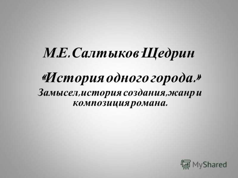 М. Е. Салтыков - Щедрин « История одного города.» Замысел, история создания, жанр и композиция романа.
